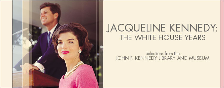 Field Museum, Chicago, IL, USA Jacqueline Kennedy: The White House Years—Selections from the John F. Kennedy Library and Museum November 13, 2004 – May 8, 2005